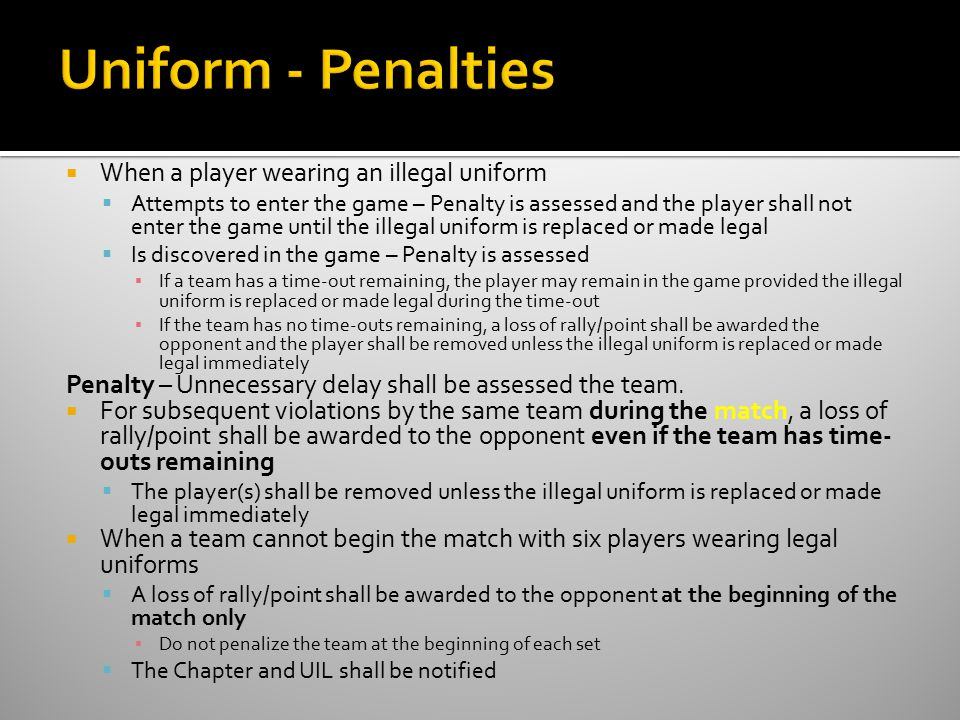  When a player wearing an illegal uniform  Attempts to enter the game – Penalty is assessed and the player shall not enter the game until the illegal uniform is replaced or made legal  Is discovered in the game – Penalty is assessed ▪ If a team has a time-out remaining, the player may remain in the game provided the illegal uniform is replaced or made legal during the time-out ▪ If the team has no time-outs remaining, a loss of rally/point shall be awarded the opponent and the player shall be removed unless the illegal uniform is replaced or made legal immediately Penalty – Unnecessary delay shall be assessed the team.