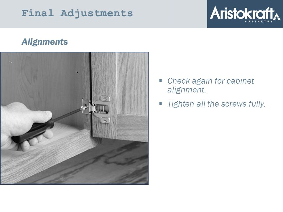 Final Adjustments Alignments  Check again for cabinet alignment.  Tighten all the screws fully.