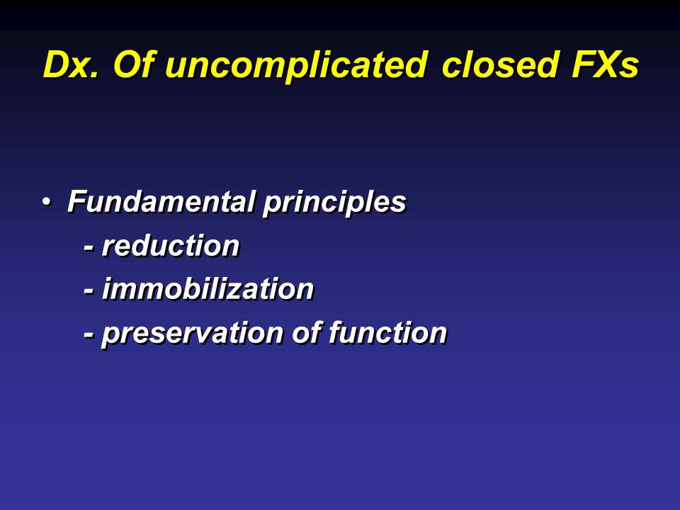 Dx. Of uncomplicated closed FXs Fundamental principles - reduction - immobilization - preservation of function Fundamental principles - reduction - im