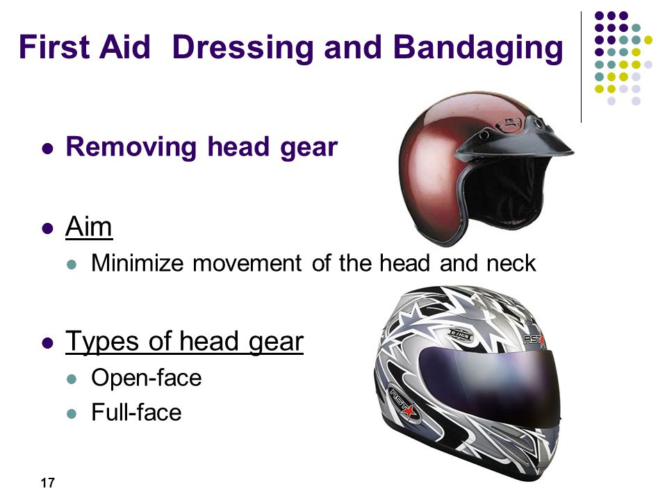 17 Removing head gear Aim Minimize movement of the head and neck Types of head gear Open-face Full-face First Aid Dressing and Bandaging