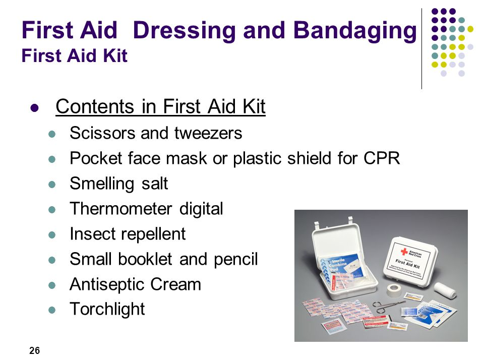 26 First Aid Dressing and Bandaging First Aid Kit Contents in First Aid Kit Scissors and tweezers Pocket face mask or plastic shield for CPR Smelling