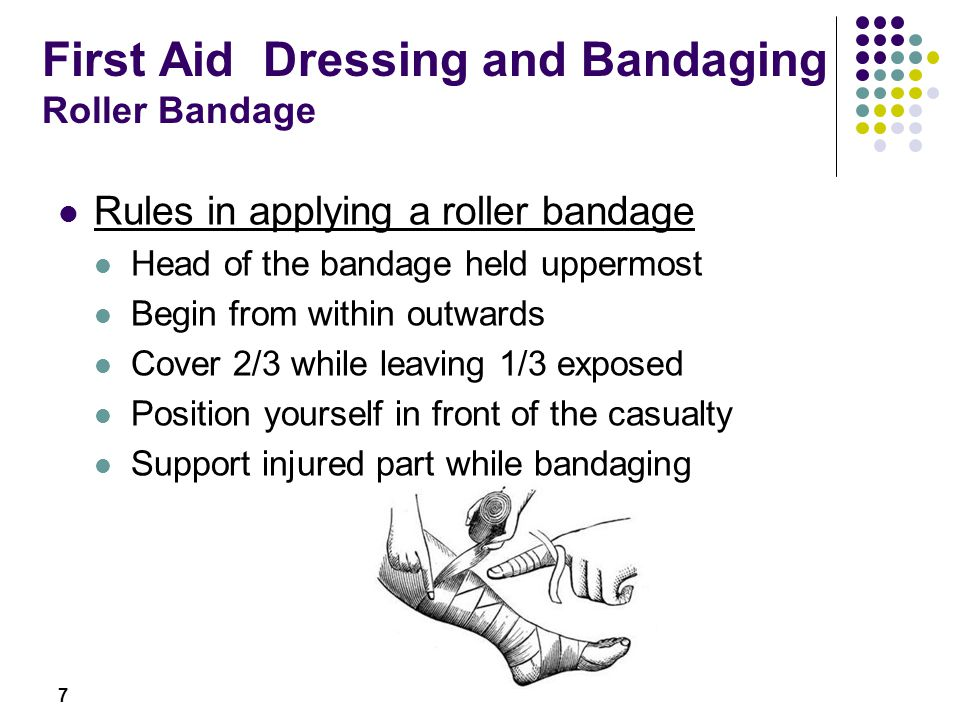 7 First Aid Dressing and Bandaging Roller Bandage Rules in applying a roller bandage Head of the bandage held uppermost Begin from within outwards Cov