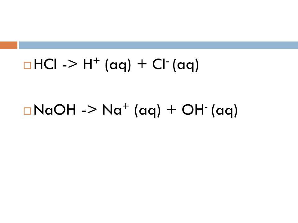  HCl -> H + (aq) + Cl - (aq)  NaOH -> Na + (aq) + OH - (aq)