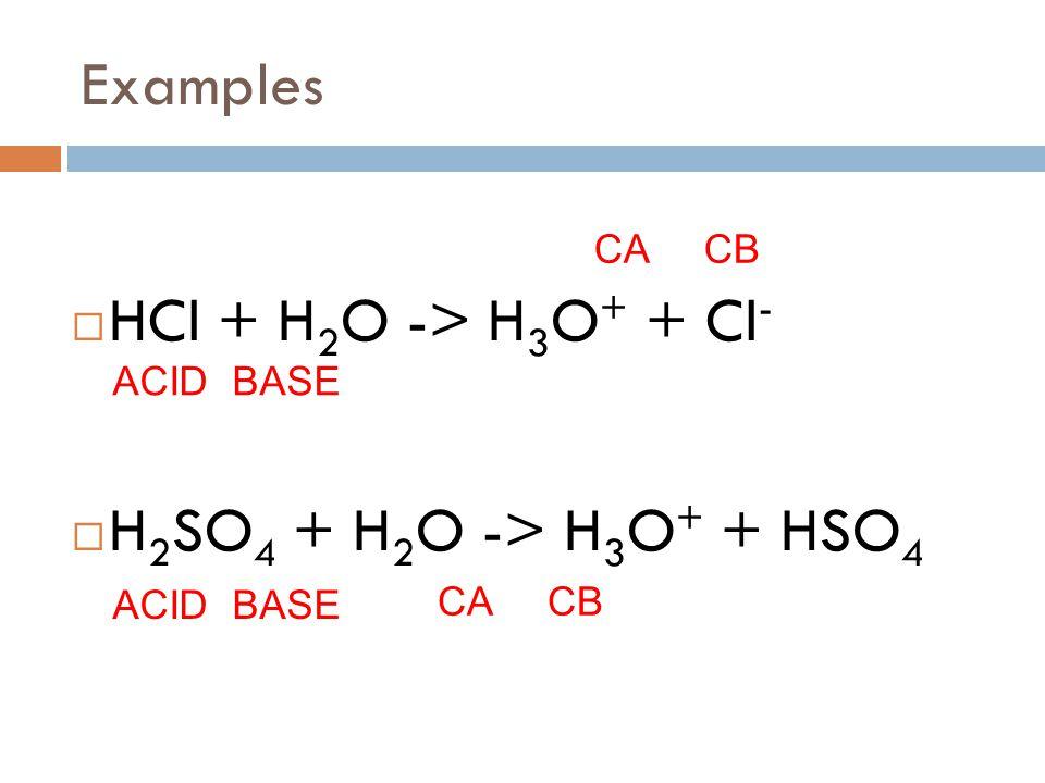 Examples  HCl + H 2 O -> H 3 O + + Cl -  H 2 SO 4 + H 2 O -> H 3 O + + HSO 4 ACID BASE CA CB
