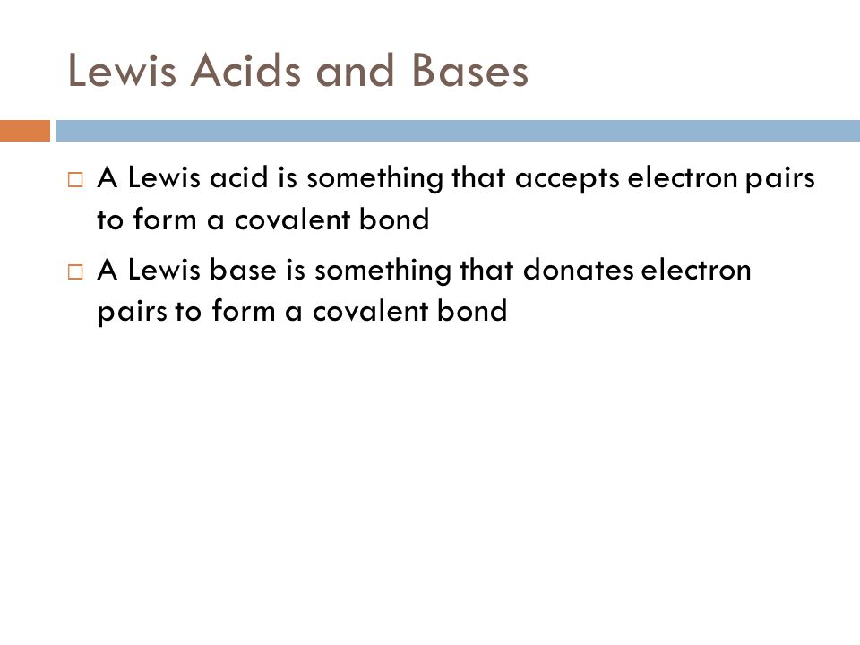 Lewis Acids and Bases  A Lewis acid is something that accepts electron pairs to form a covalent bond  A Lewis base is something that donates electron pairs to form a covalent bond