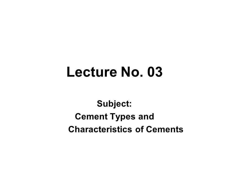 Lecture No. 03 Subject: Cement Types and Characteristics of Cements
