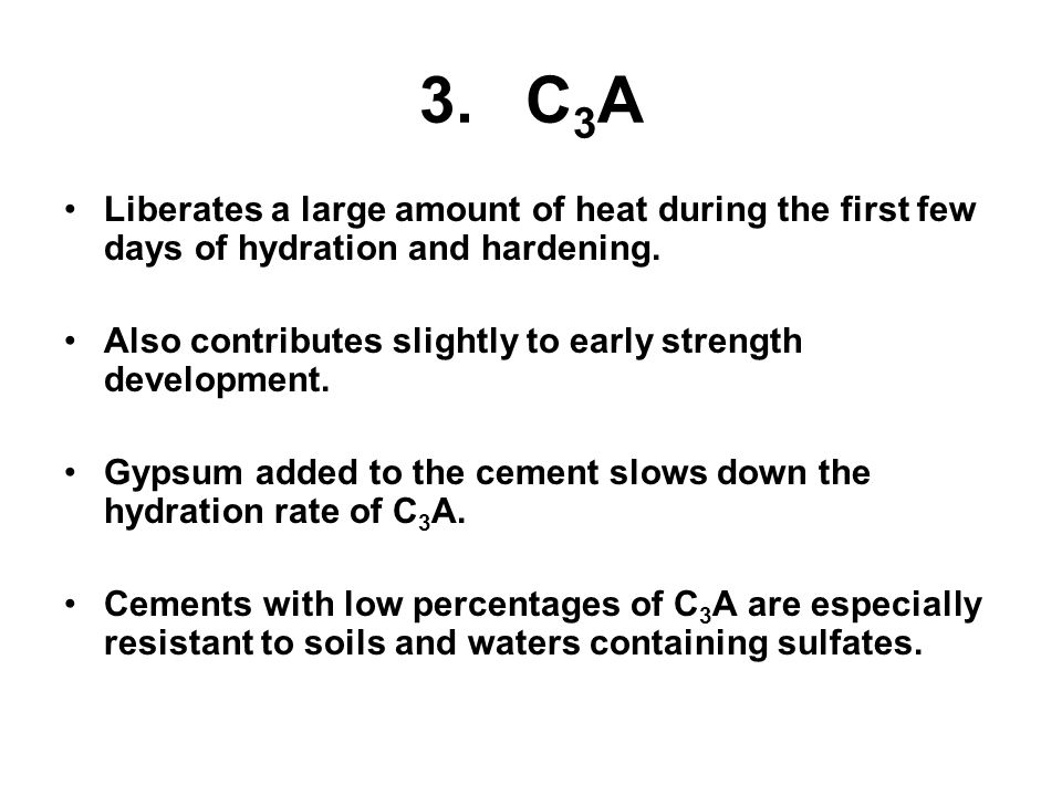 3.C 3 A Liberates a large amount of heat during the first few days of hydration and hardening.
