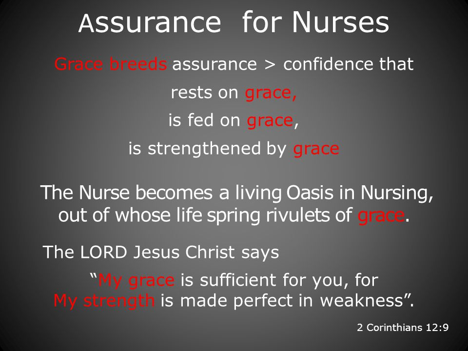 A ssurance for Nurses Grace breeds assurance > confidence that rests on grace, is fed on grace, is strengthened by grace The Nurse becomes a living Oasis in Nursing, out of whose life spring rivulets of grace.