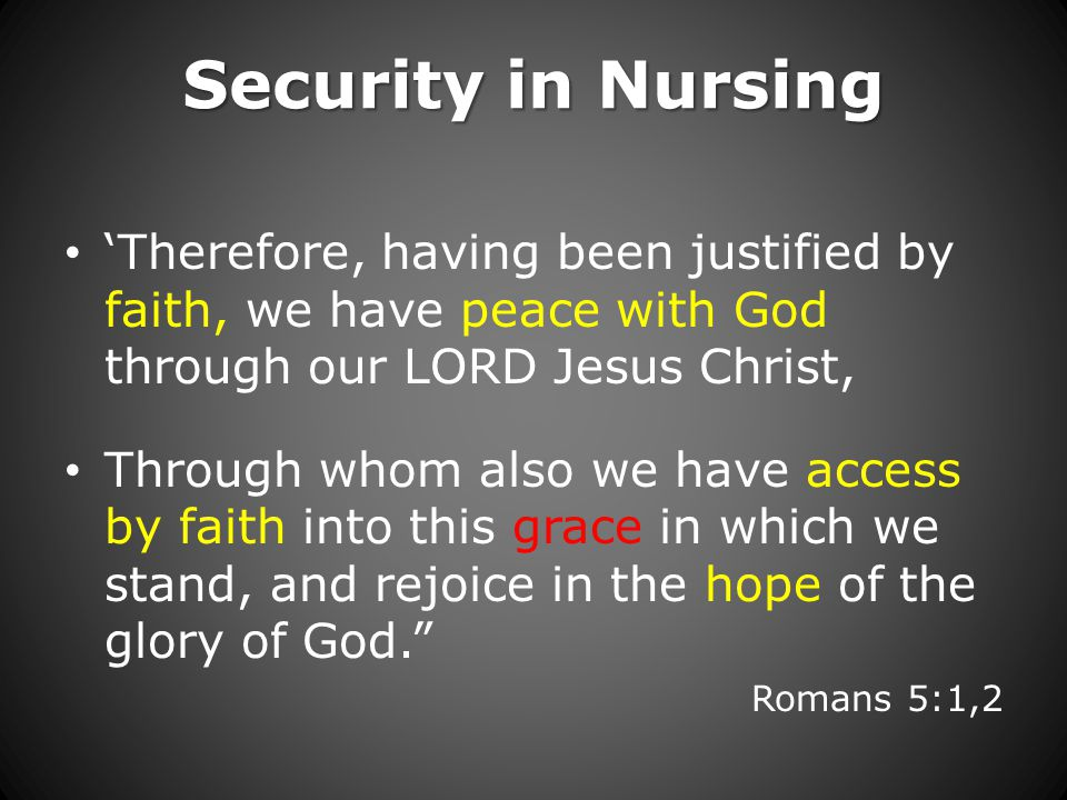 Security in Nursing 'Therefore, having been justified by faith, we have peace with God through our LORD Jesus Christ, Through whom also we have access by faith into this grace in which we stand, and rejoice in the hope of the glory of God. Romans 5:1,2