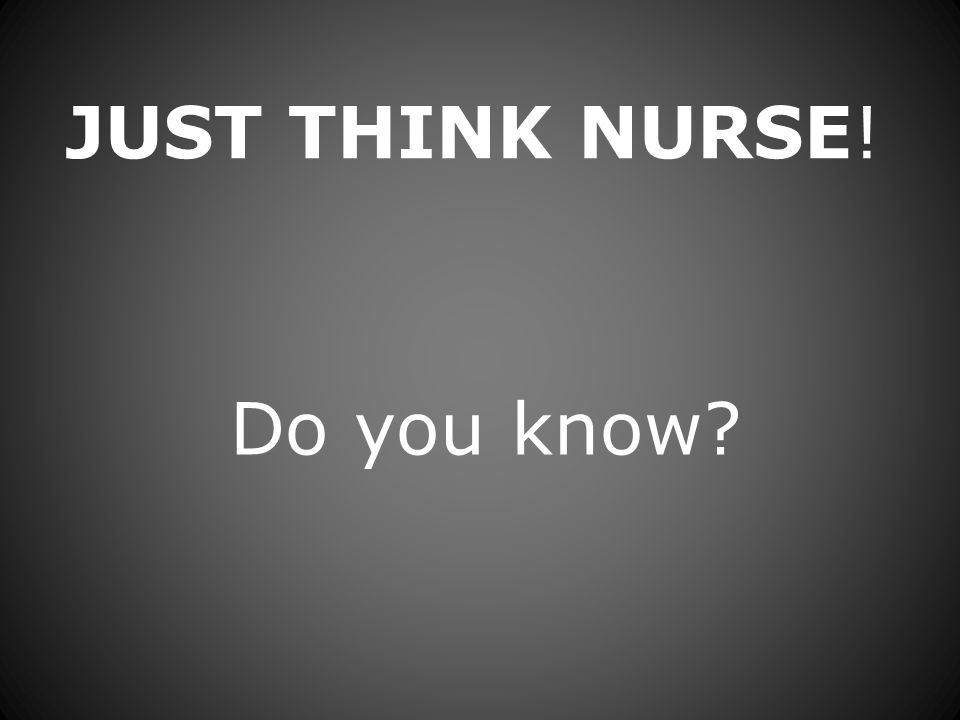 JUST THINK NURSE! Do you know