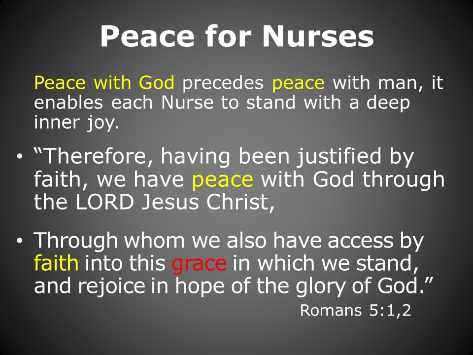 Peace for Nurses Peace with God precedes peace with man, it enables each Nurse to stand with a deep inner joy.