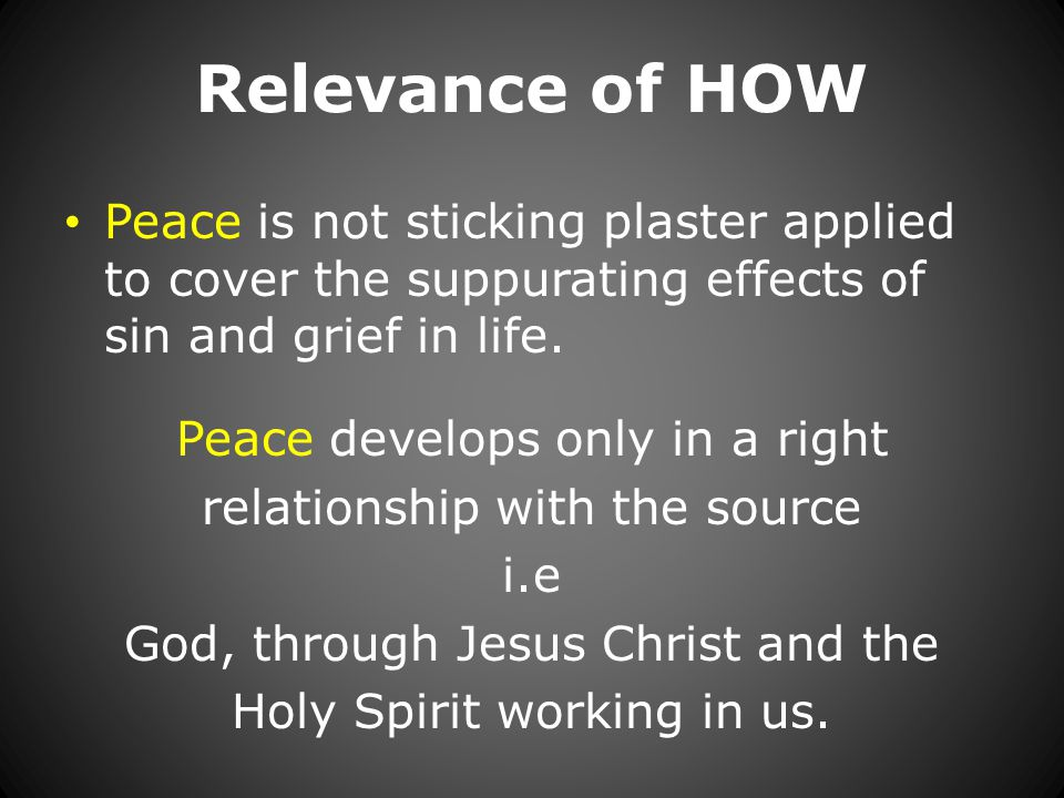 Relevance of HOW Peace is not sticking plaster applied to cover the suppurating effects of sin and grief in life.