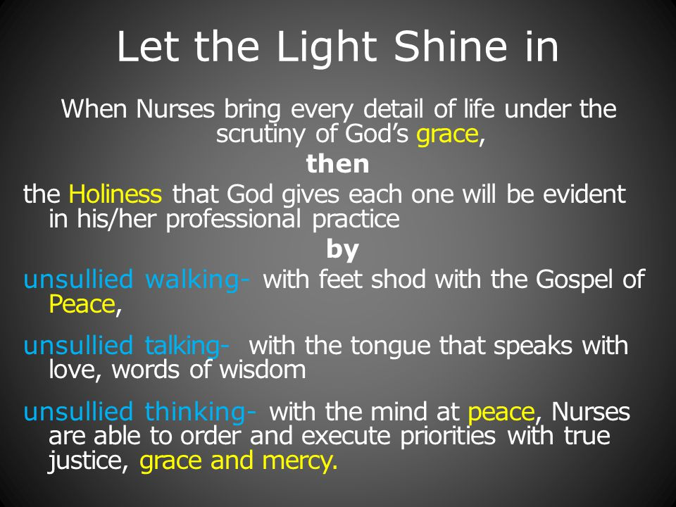 Let the Light Shine in When Nurses bring every detail of life under the scrutiny of God's grace, then the Holiness that God gives each one will be evident in his/her professional practice by unsullied walking- with feet shod with the Gospel of Peace, unsullied talking- with the tongue that speaks with love, words of wisdom unsullied thinking- with the mind at peace, Nurses are able to order and execute priorities with true justice, grace and mercy.