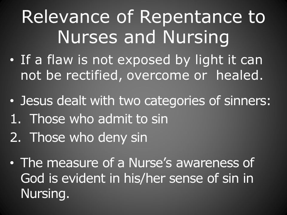 Relevance of Repentance to Nurses and Nursing If a flaw is not exposed by light it can not be rectified, overcome or healed.