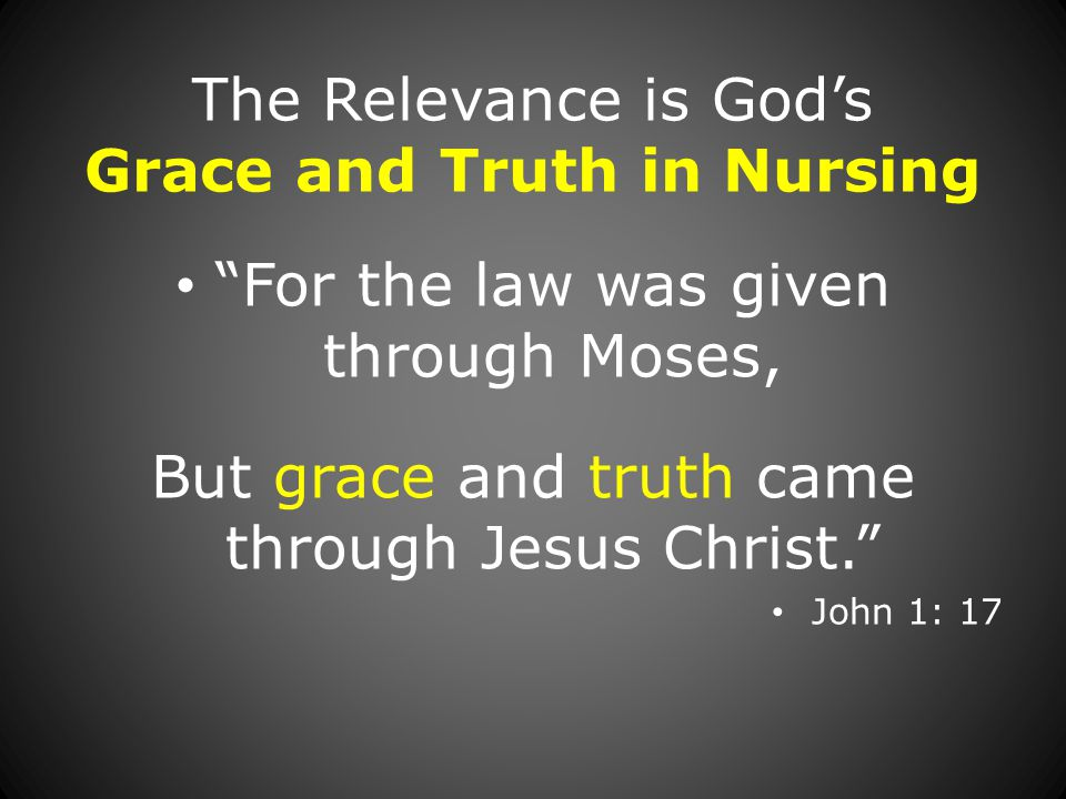 The Relevance is God's Grace and Truth in Nursing For the law was given through Moses, But grace and truth came through Jesus Christ. John 1: 17