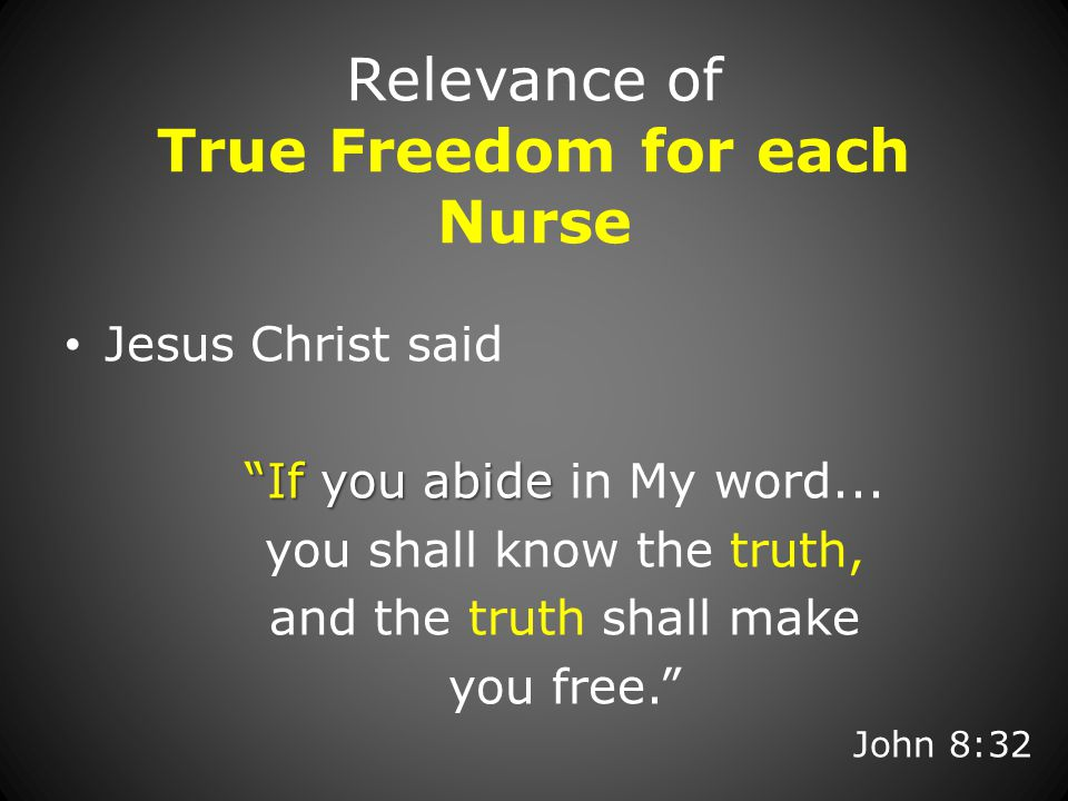 Relevance of True Freedom for each Nurse Jesus Christ said If you abide If you abide in My word...