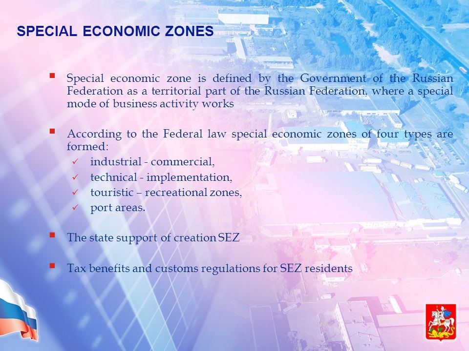 SPECIAL ECONOMIC ZONES  Special economic zone is defined by the Government of the Russian Federation as a territorial part of the Russian Federation, where a special mode of business activity works  According to the Federal law special economic zones of four types are formed: industrial - commercial, technical - implementation, touristic – recreational zones, port areas.