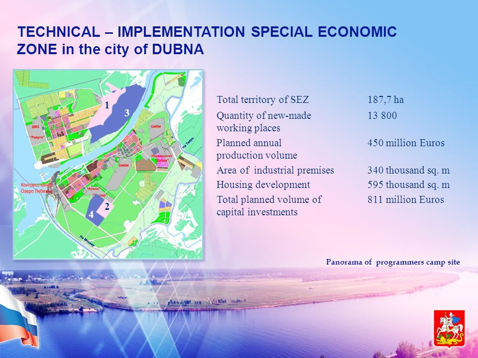 TECHNICAL – IMPLEMENTATION SPECIAL ECONOMIC ZONE in the city of DUBNA 1 2 3 4 Panorama of programmers camp site Total territory of SEZ187,7 ha Quantity of new-made working places 13 800 Planned annual production volume 450 million Euros Area of industrial premises340 thousand sq.