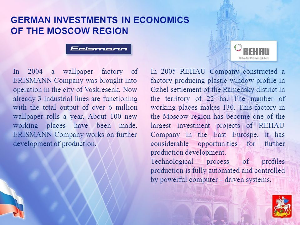 GERMAN INVESTMENTS IN ECONOMICS OF THE MOSCOW REGION In 2004 a wallpaper factory of ERISMANN Company was brought into operation in the city of Voskresenk.