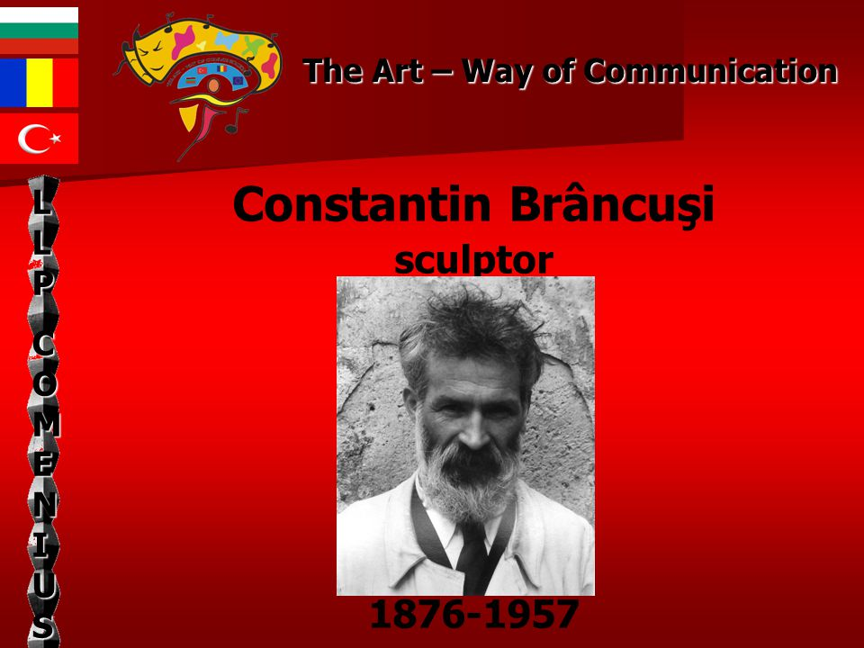 The Art – Way of Communication LLPLLPCOMENIUSCOMENIUSLLPLLPCOMENIUSCOMENIUS Constantin Brâncuşi sculptor 1876-1957