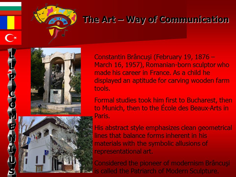 LLPLLPCOMENIUSCOMENIUSLLPLLPCOMENIUSCOMENIUS Brâncuşi grew up in the village of Hobiţa Romania, Gorj, near Târgu Jiu, close to Romania s Carpathian Mountains, an area known for its rich tradition of folk crafts, particularly woodcarving.