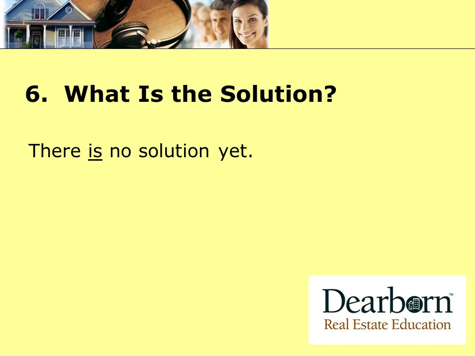 6. What Is the Solution? There is no solution yet.