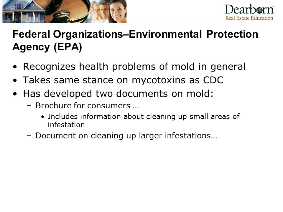 Federal Organizations–Environmental Protection Agency (EPA) Recognizes health problems of mold in general Takes same stance on mycotoxins as CDC Has developed two documents on mold: –Brochure for consumers … Includes information about cleaning up small areas of infestation –Document on cleaning up larger infestations…