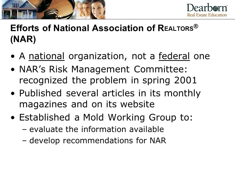 Efforts of National Association of R EALTORS ® (NAR) A national organization, not a federal one NAR's Risk Management Committee: recognized the problem in spring 2001 Published several articles in its monthly magazines and on its website Established a Mold Working Group to: –evaluate the information available –develop recommendations for NAR