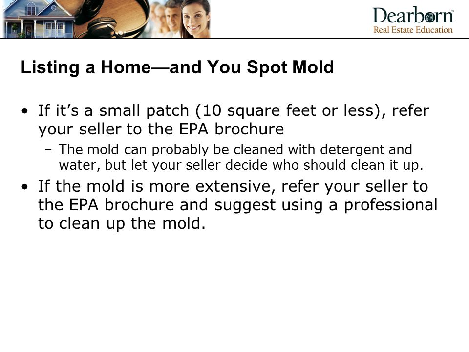 Listing a Home—and You Spot Mold If it's a small patch (10 square feet or less), refer your seller to the EPA brochure –The mold can probably be cleaned with detergent and water, but let your seller decide who should clean it up.
