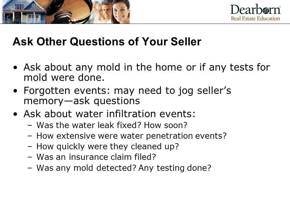 Ask Other Questions of Your Seller Ask about any mold in the home or if any tests for mold were done.