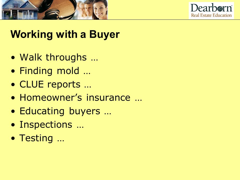 Working with a Buyer Walk throughs … Finding mold … CLUE reports … Homeowner's insurance … Educating buyers … Inspections … Testing …