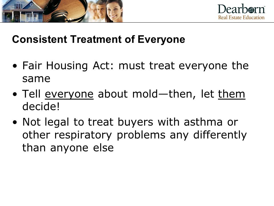 Consistent Treatment of Everyone Fair Housing Act: must treat everyone the same Tell everyone about mold—then, let them decide.