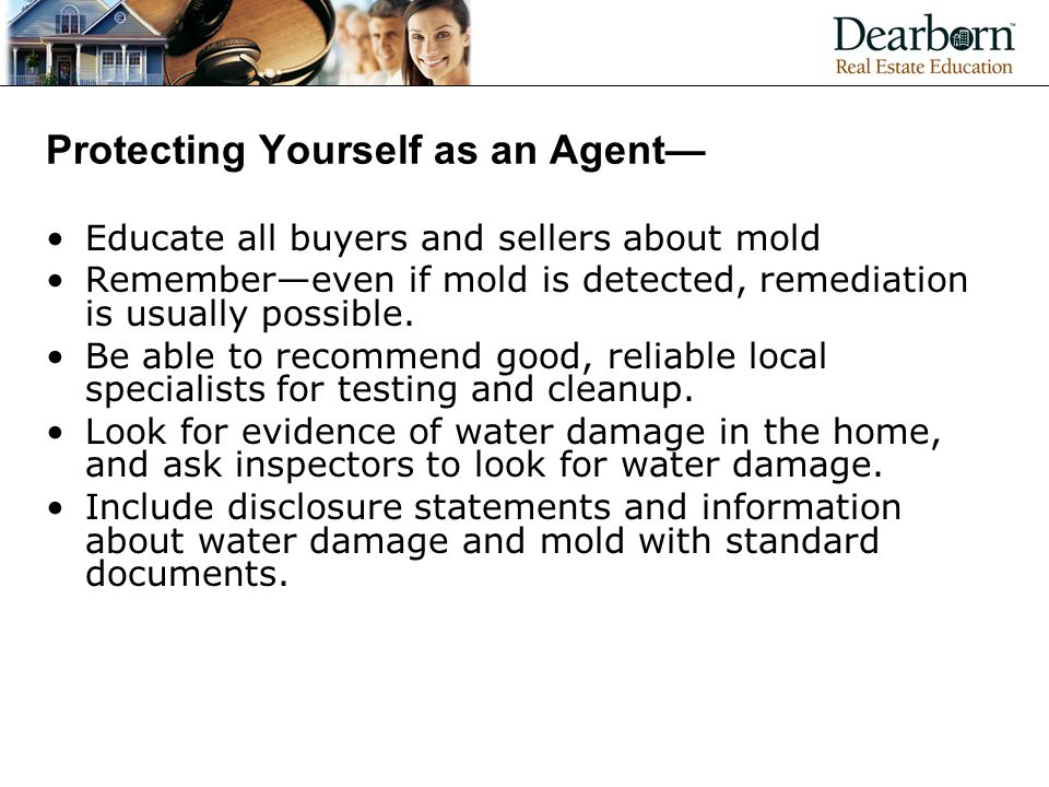 Protecting Yourself as an Agent— Educate all buyers and sellers about mold Remember—even if mold is detected, remediation is usually possible.