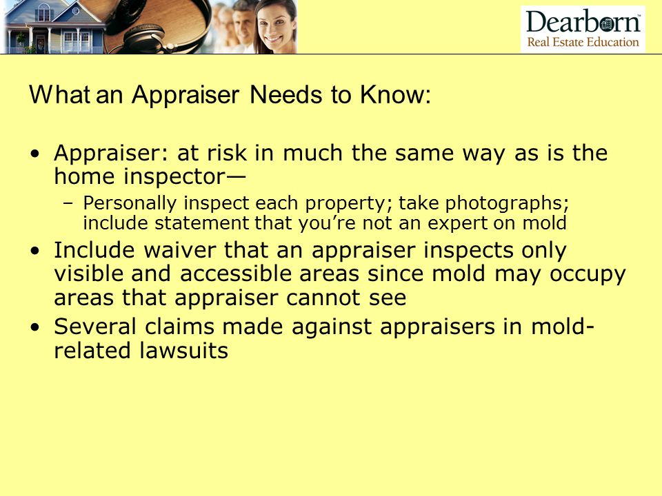 What an Appraiser Needs to Know: Appraiser: at risk in much the same way as is the home inspector— –Personally inspect each property; take photographs; include statement that you're not an expert on mold Include waiver that an appraiser inspects only visible and accessible areas since mold may occupy areas that appraiser cannot see Several claims made against appraisers in mold- related lawsuits
