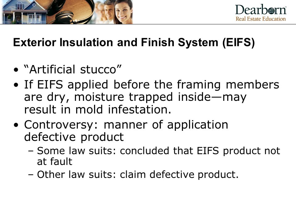 Exterior Insulation and Finish System (EIFS) Artificial stucco If EIFS applied before the framing members are dry, moisture trapped inside—may result in mold infestation.