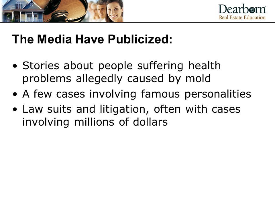 The Media Have Publicized: Stories about people suffering health problems allegedly caused by mold A few cases involving famous personalities Law suits and litigation, often with cases involving millions of dollars
