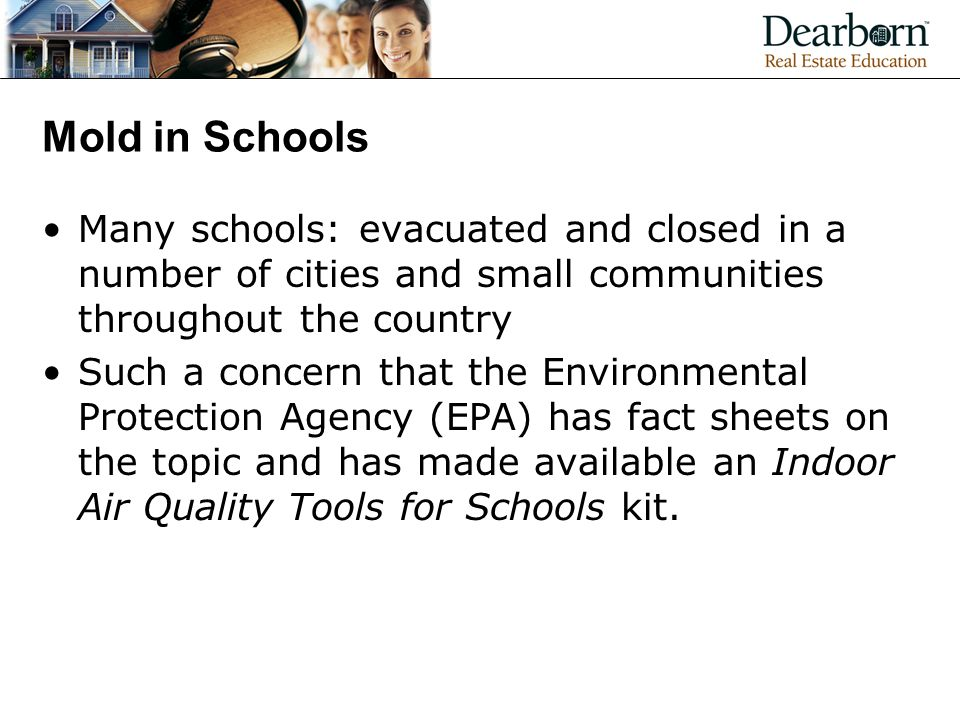 Mold in Schools Many schools: evacuated and closed in a number of cities and small communities throughout the country Such a concern that the Environmental Protection Agency (EPA) has fact sheets on the topic and has made available an Indoor Air Quality Tools for Schools kit.