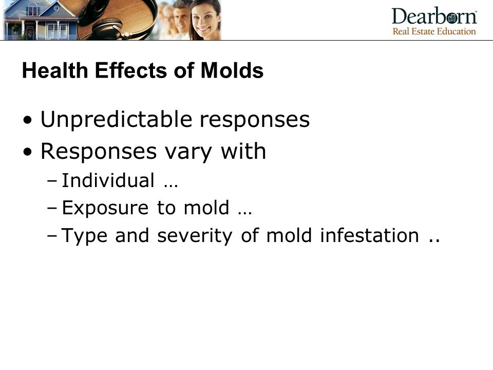 Health Effects of Molds Unpredictable responses Responses vary with –Individual … –Exposure to mold … –Type and severity of mold infestation..