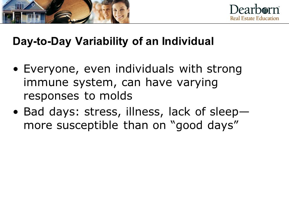 Day-to-Day Variability of an Individual Everyone, even individuals with strong immune system, can have varying responses to molds Bad days: stress, illness, lack of sleep— more susceptible than on good days