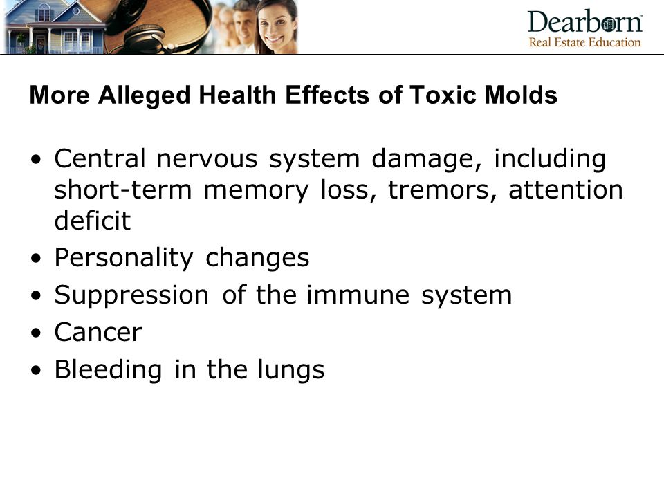 More Alleged Health Effects of Toxic Molds Central nervous system damage, including short-term memory loss, tremors, attention deficit Personality changes Suppression of the immune system Cancer Bleeding in the lungs