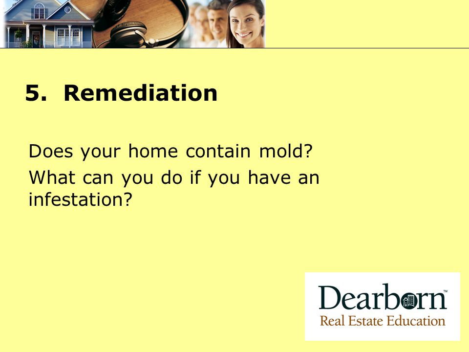 5. Remediation Does your home contain mold? What can you do if you have an infestation?