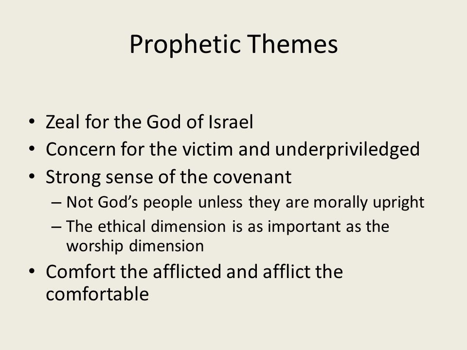 Prophetic Themes Zeal for the God of Israel Concern for the victim and underpriviledged Strong sense of the covenant – Not God's people unless they are morally upright – The ethical dimension is as important as the worship dimension Comfort the afflicted and afflict the comfortable