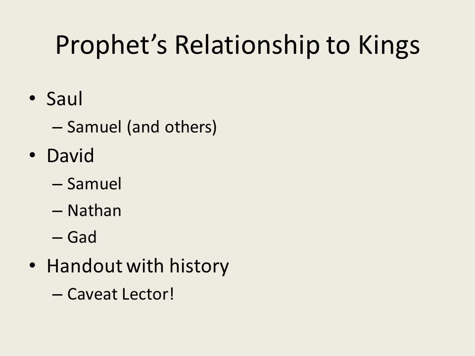 Prophet's Relationship to Kings Saul – Samuel (and others) David – Samuel – Nathan – Gad Handout with history – Caveat Lector!