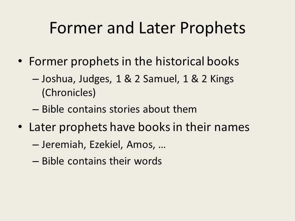 Former and Later Prophets Former prophets in the historical books – Joshua, Judges, 1 & 2 Samuel, 1 & 2 Kings (Chronicles) – Bible contains stories about them Later prophets have books in their names – Jeremiah, Ezekiel, Amos, … – Bible contains their words