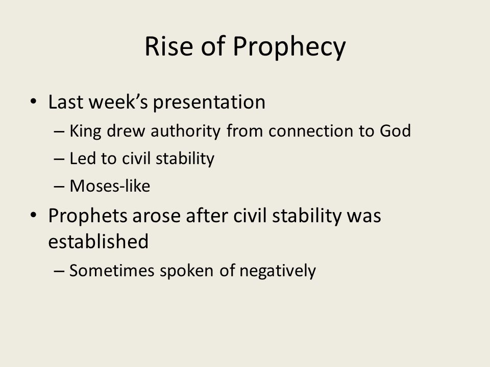 Rise of Prophecy Last week's presentation – King drew authority from connection to God – Led to civil stability – Moses-like Prophets arose after civil stability was established – Sometimes spoken of negatively