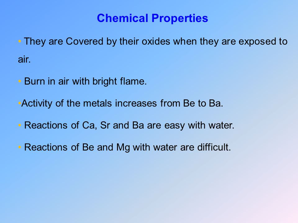 Chemical Properties They are Covered by their oxides when they are exposed to air.