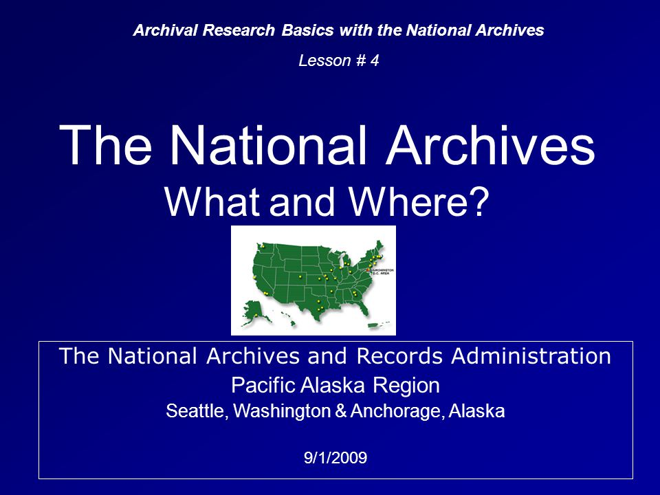 The National Archives What and Where? Archival Research Basics with the National Archives Lesson # 4 The National Archives and Records Administration