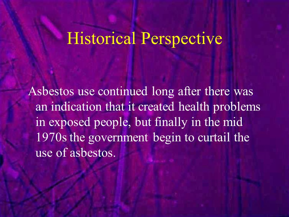 Historical Perspective Asbestos use continued long after there was an indication that it created health problems in exposed people, but finally in the mid 1970s the government begin to curtail the use of asbestos.