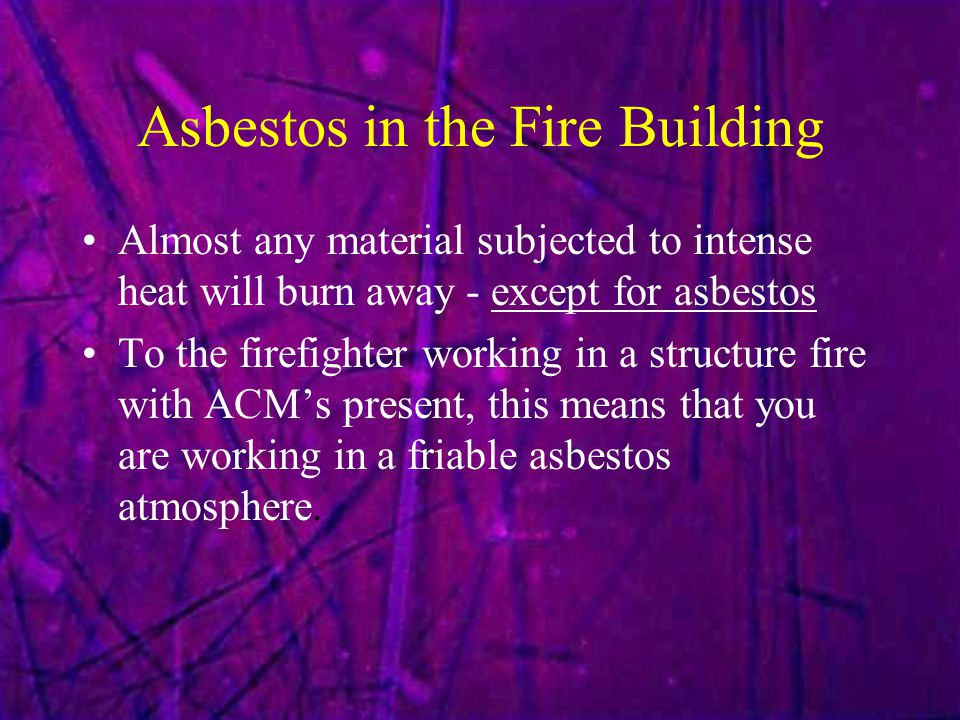 Asbestos in the Fire Building Almost any material subjected to intense heat will burn away - except for asbestos To the firefighter working in a structure fire with ACM's present, this means that you are working in a friable asbestos atmosphere.