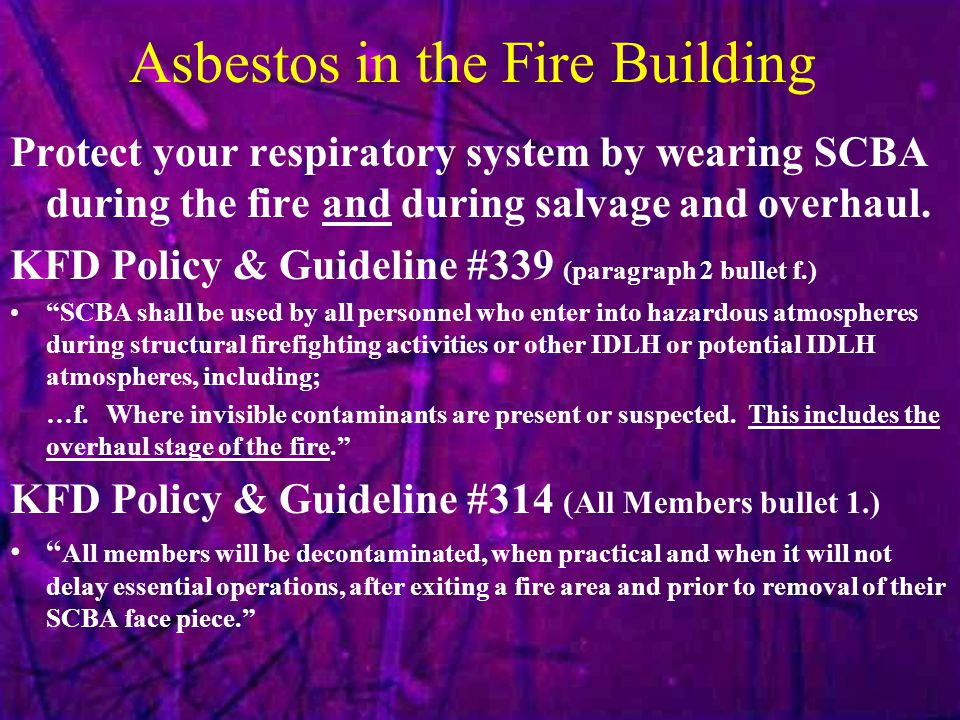 Asbestos in the Fire Building Protect your respiratory system by wearing SCBA during the fire and during salvage and overhaul.